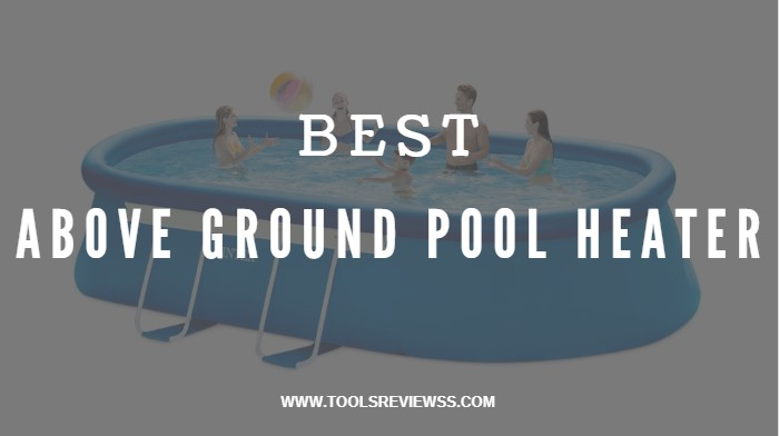 Top 11 Best Above Ground Pool Heater Reviews and Guide Of 2019